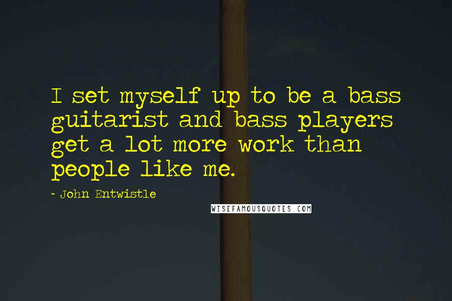 John Entwistle quotes: I set myself up to be a bass guitarist and bass players get a lot more work than people like me.