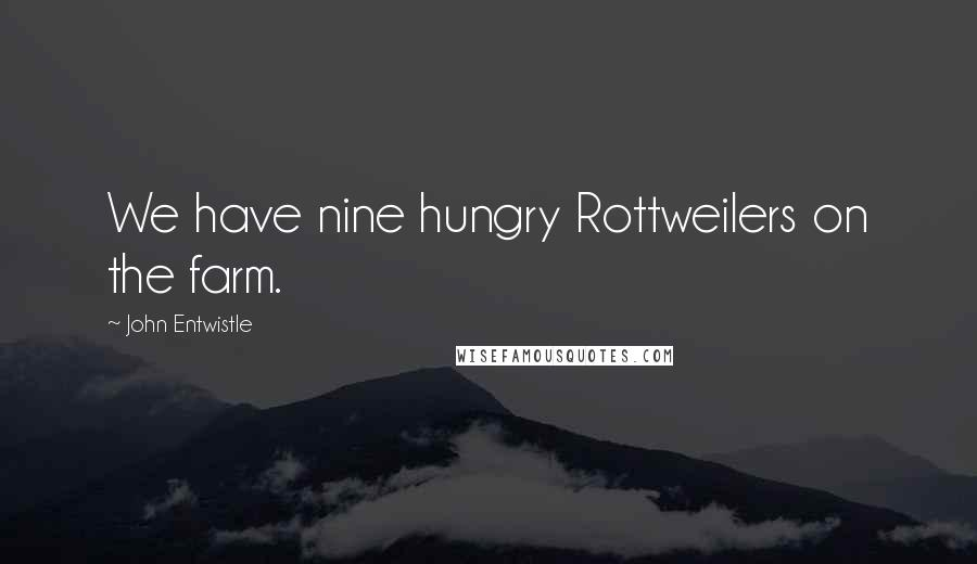 John Entwistle quotes: We have nine hungry Rottweilers on the farm.