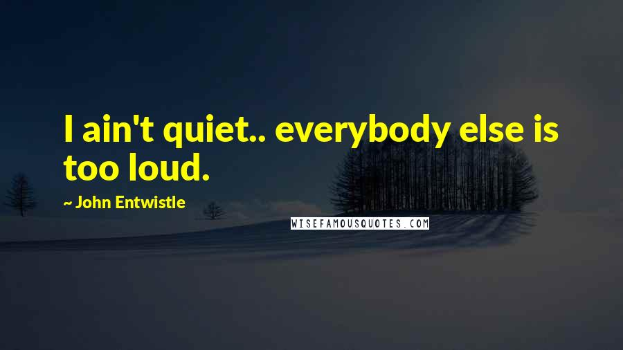 John Entwistle quotes: I ain't quiet.. everybody else is too loud.