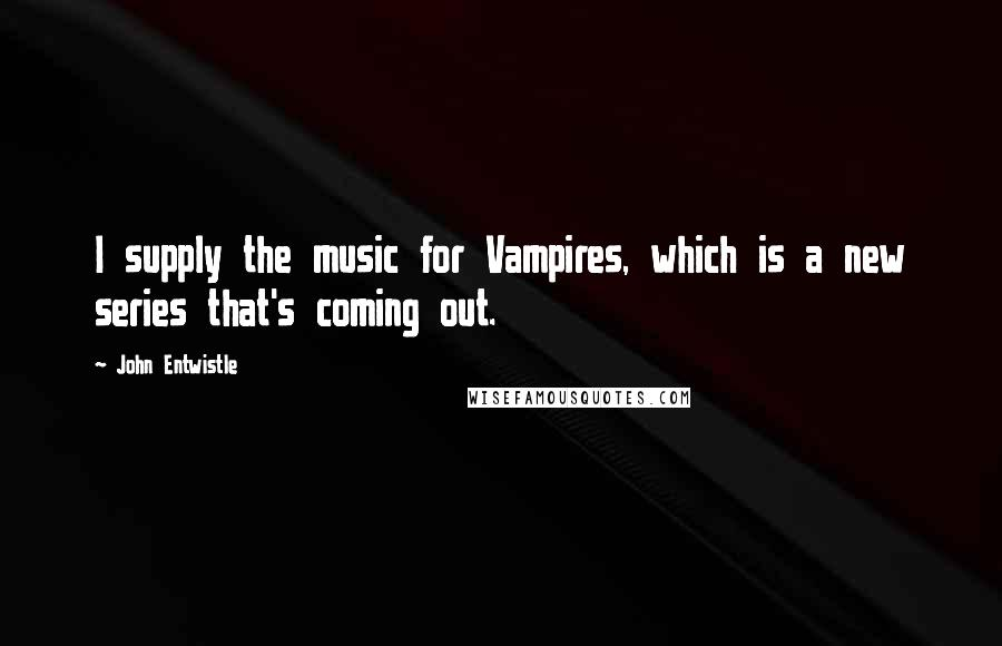 John Entwistle quotes: I supply the music for Vampires, which is a new series that's coming out.