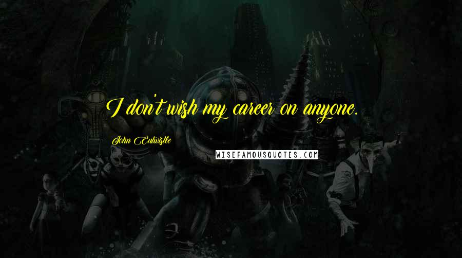 John Entwistle quotes: I don't wish my career on anyone.