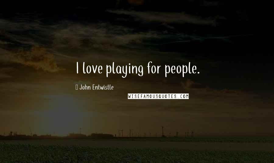 John Entwistle quotes: I love playing for people.