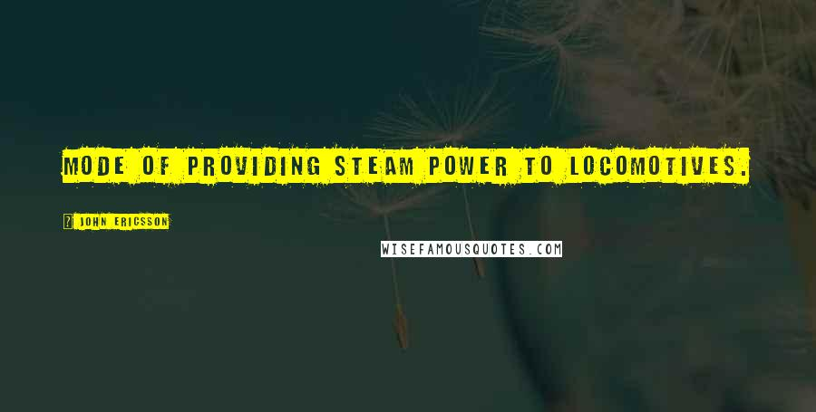 John Ericsson quotes: Mode of providing steam power to locomotives.