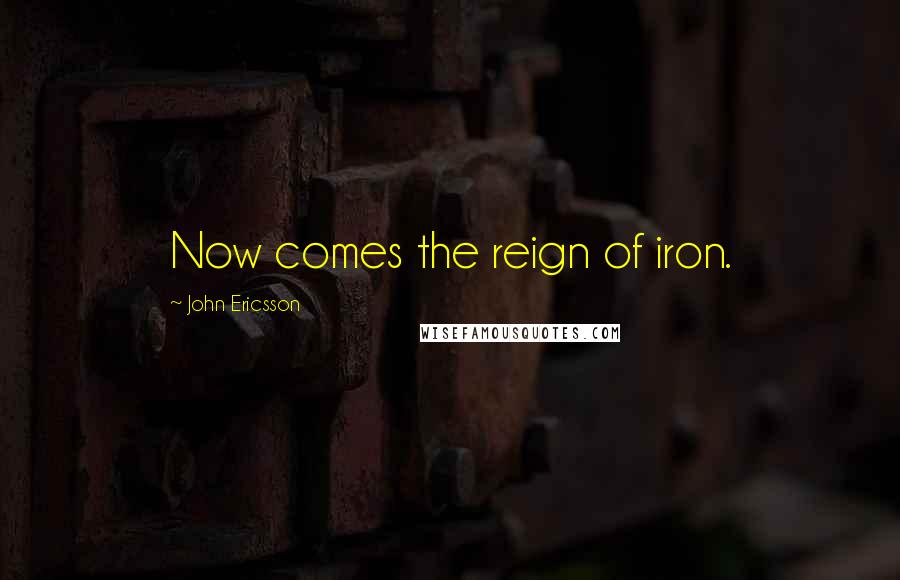 John Ericsson quotes: Now comes the reign of iron.