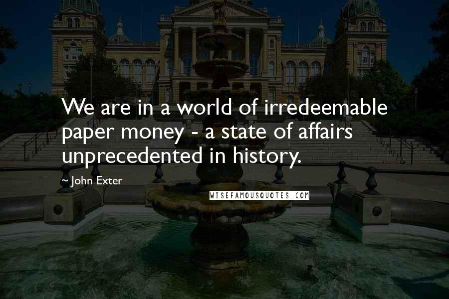 John Exter quotes: We are in a world of irredeemable paper money - a state of affairs unprecedented in history.