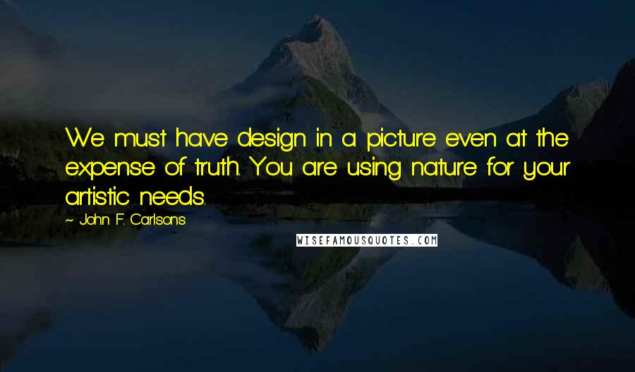 John F. Carlsons quotes: We must have design in a picture even at the expense of truth. You are using nature for your artistic needs.