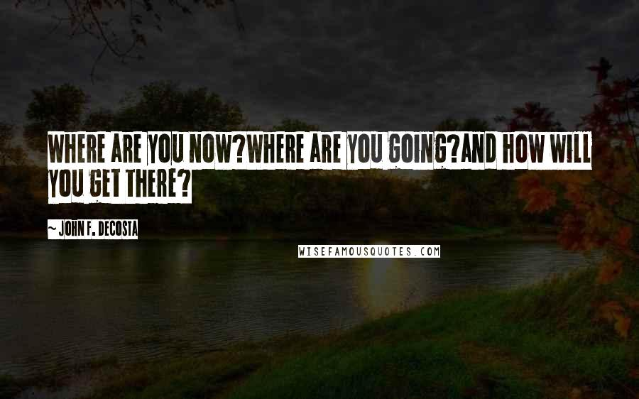 John F. DeCosta quotes: Where are you now?Where are you going?and how will you get there?