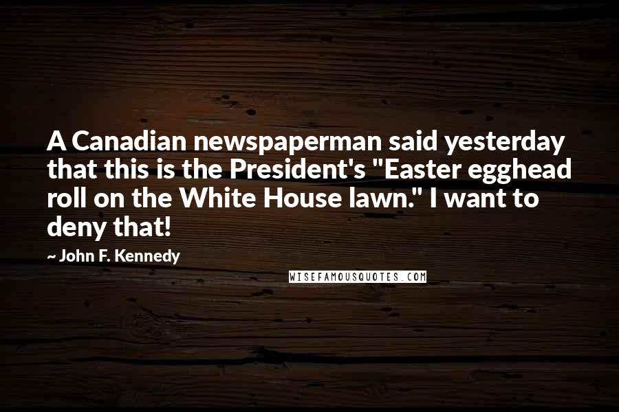 "John F. Kennedy quotes: A Canadian newspaperman said yesterday that this is the President's ""Easter egghead roll on the White House lawn."" I want to deny that!"