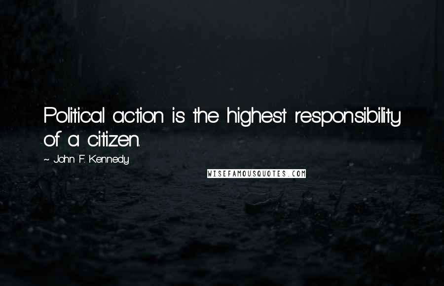 John F. Kennedy quotes: Political action is the highest responsibility of a citizen.