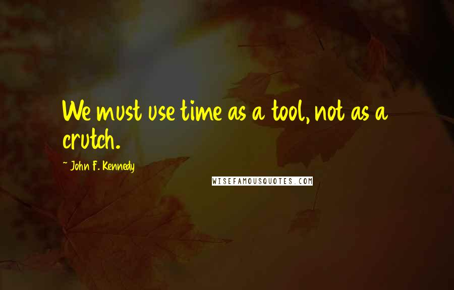 John F. Kennedy quotes: We must use time as a tool, not as a crutch.