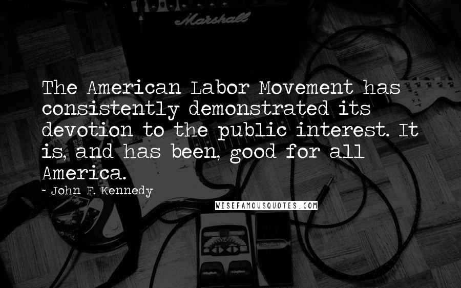 John F. Kennedy quotes: The American Labor Movement has consistently demonstrated its devotion to the public interest. It is, and has been, good for all America.