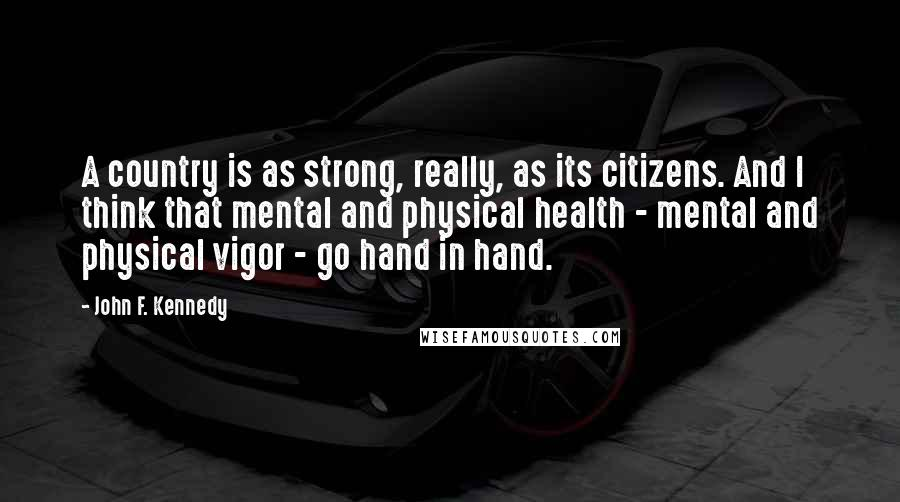 John F. Kennedy quotes: A country is as strong, really, as its citizens. And I think that mental and physical health - mental and physical vigor - go hand in hand.