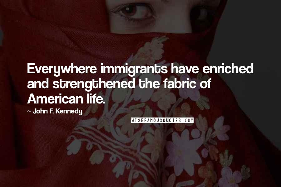 John F. Kennedy quotes: Everywhere immigrants have enriched and strengthened the fabric of American life.