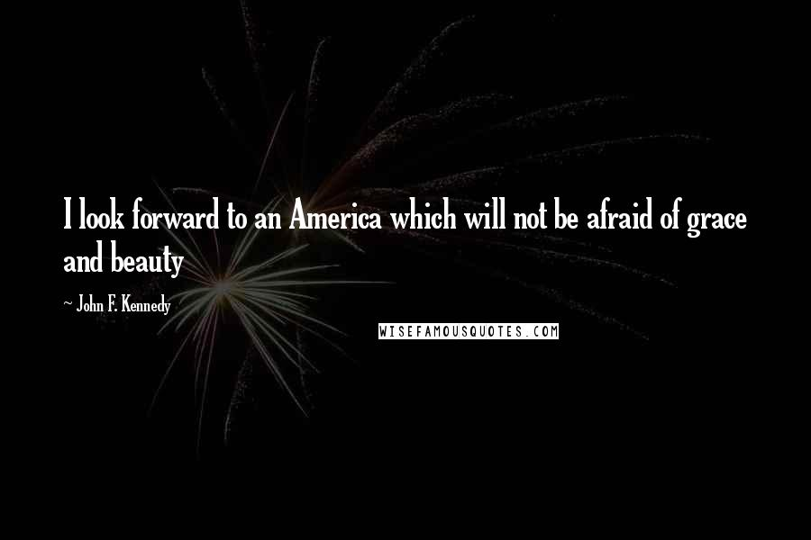 John F. Kennedy quotes: I look forward to an America which will not be afraid of grace and beauty