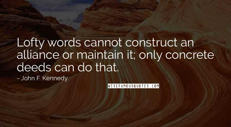 John F. Kennedy quotes: Lofty words cannot construct an alliance or maintain it; only concrete deeds can do that.