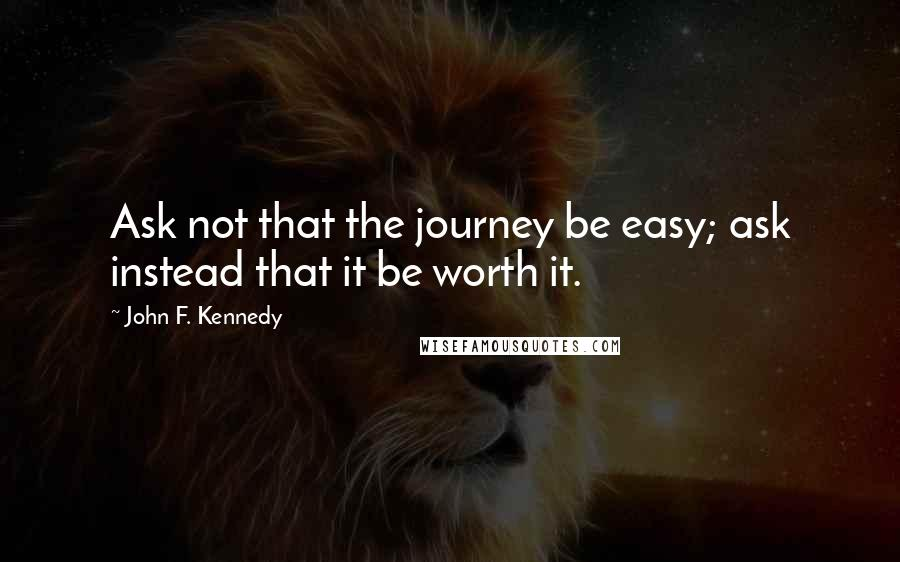 John F. Kennedy quotes: Ask not that the journey be easy; ask instead that it be worth it.