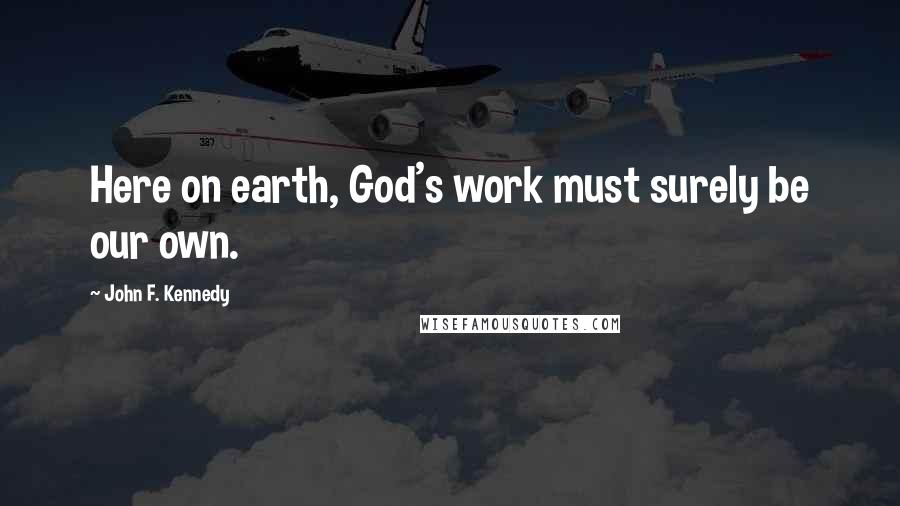 John F. Kennedy quotes: Here on earth, God's work must surely be our own.