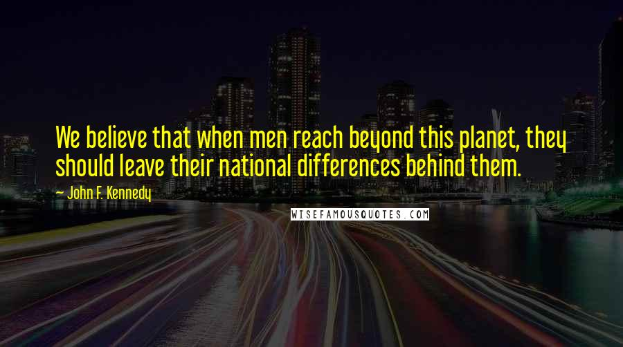 John F. Kennedy quotes: We believe that when men reach beyond this planet, they should leave their national differences behind them.