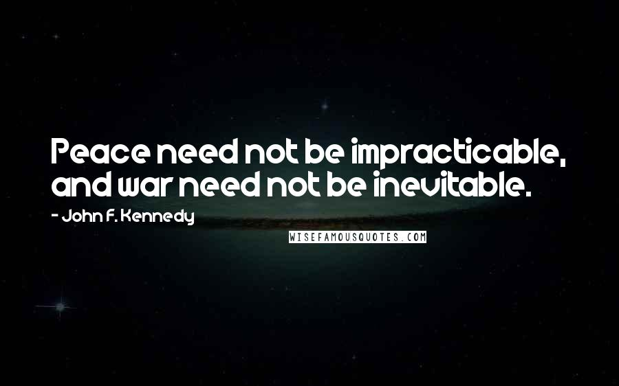 John F. Kennedy quotes: Peace need not be impracticable, and war need not be inevitable.