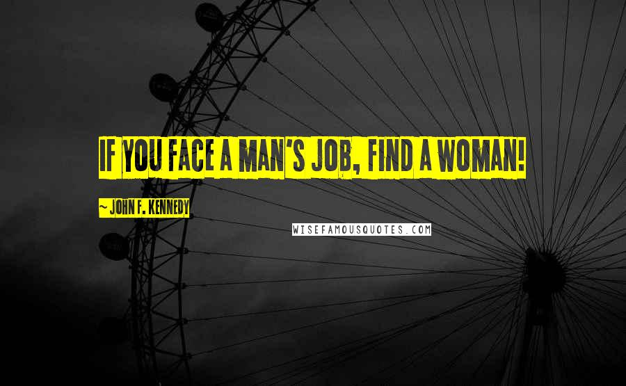 John F. Kennedy quotes: If you face a man's job, find a woman!
