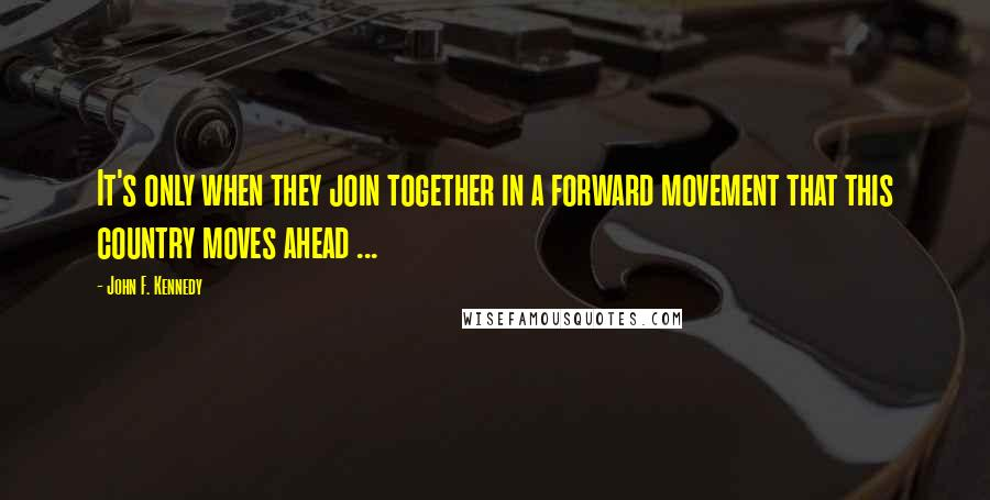 John F. Kennedy quotes: It's only when they join together in a forward movement that this country moves ahead ...