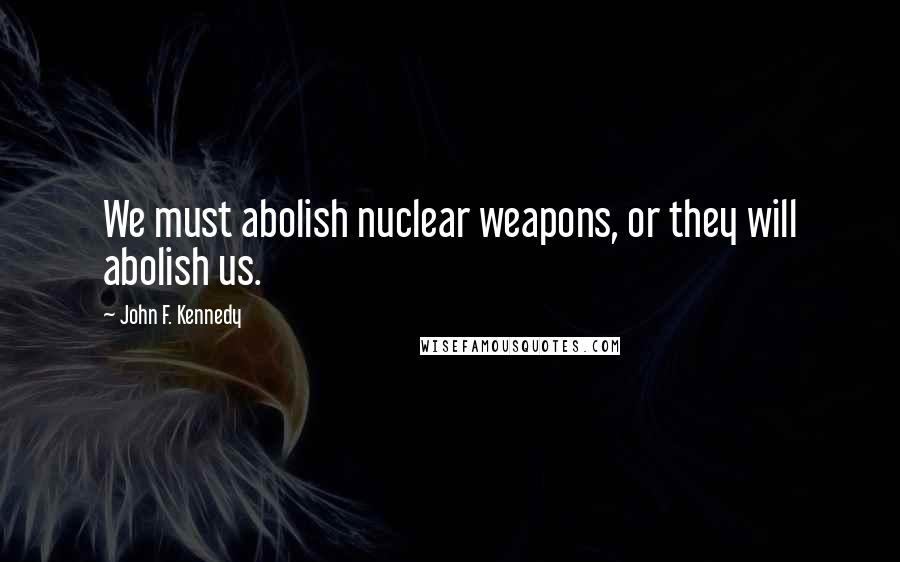 John F. Kennedy quotes: We must abolish nuclear weapons, or they will abolish us.