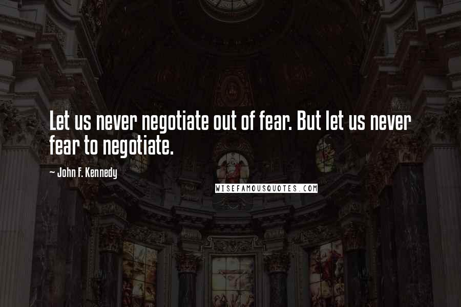 John F. Kennedy quotes: Let us never negotiate out of fear. But let us never fear to negotiate.