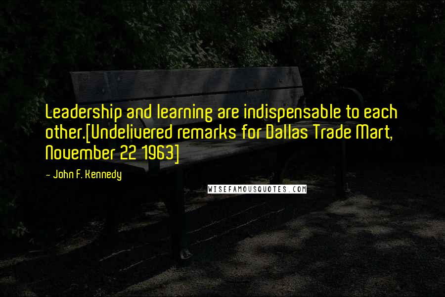 John F. Kennedy quotes: Leadership and learning are indispensable to each other.[Undelivered remarks for Dallas Trade Mart, November 22 1963]