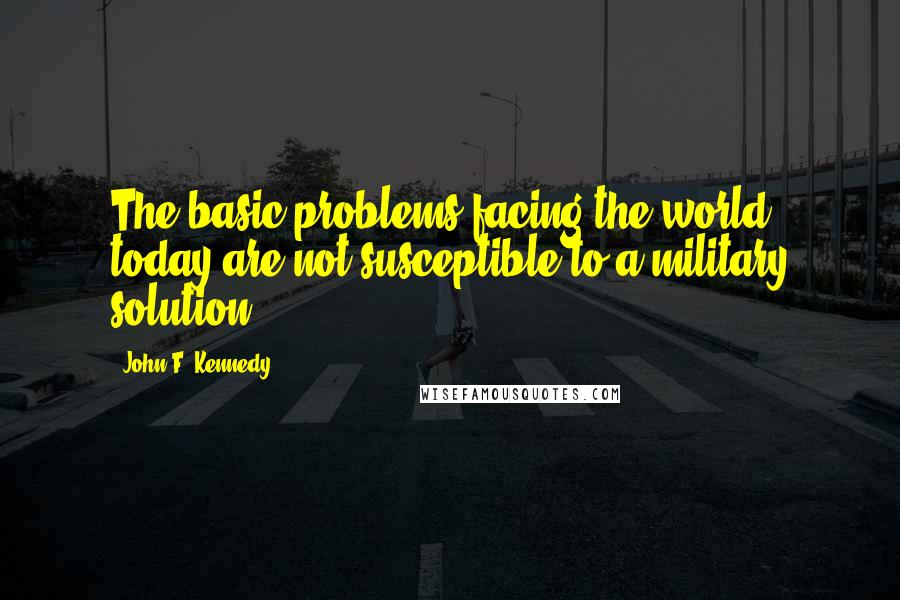 John F. Kennedy quotes: The basic problems facing the world today are not susceptible to a military solution.