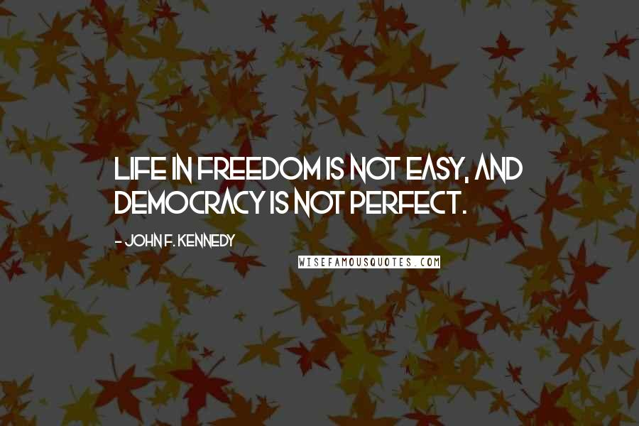 John F. Kennedy quotes: Life in freedom is not easy, and democracy is not perfect.