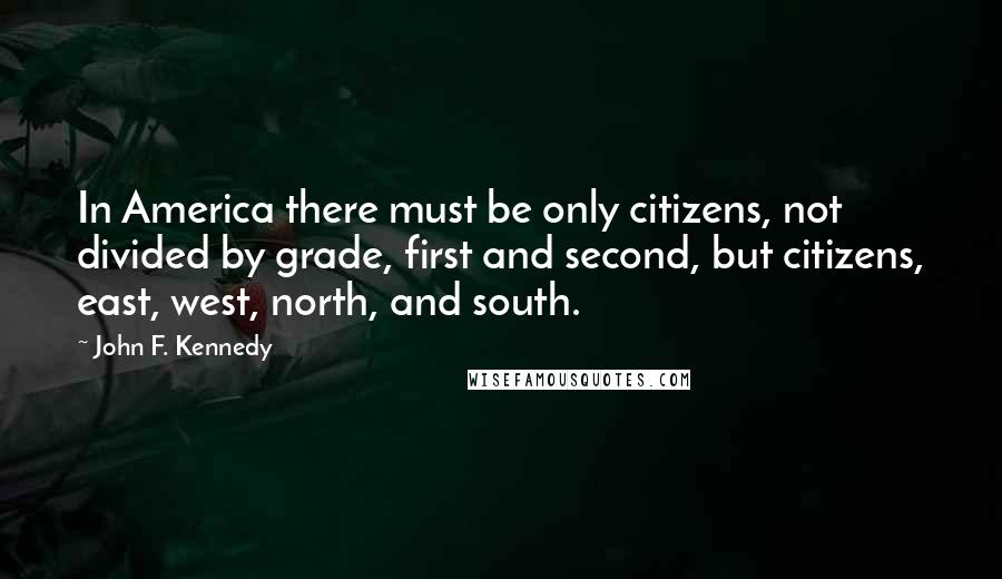 John F. Kennedy quotes: In America there must be only citizens, not divided by grade, first and second, but citizens, east, west, north, and south.