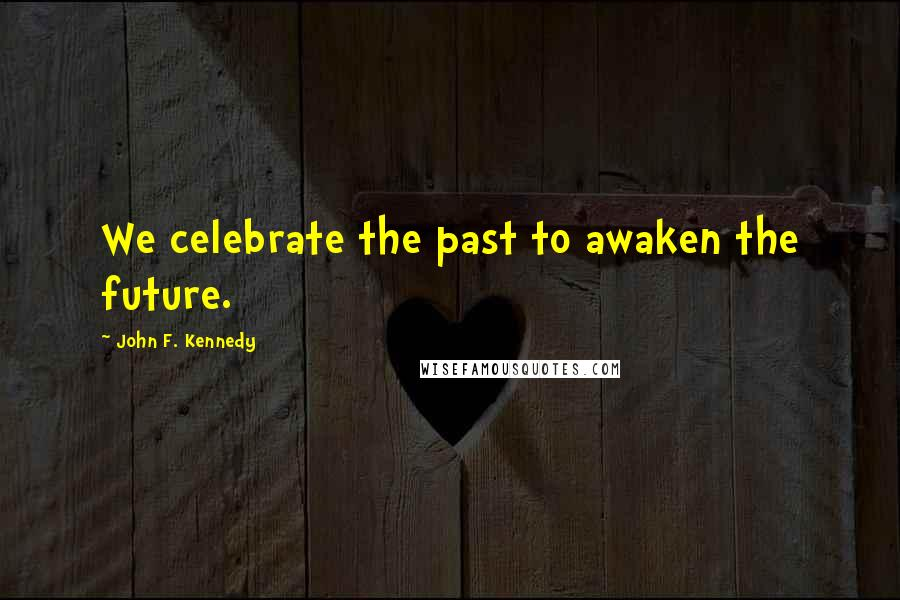 John F. Kennedy quotes: We celebrate the past to awaken the future.