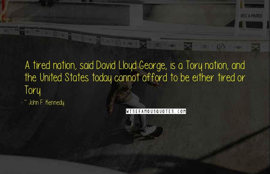 John F. Kennedy quotes: A tired nation, said David Lloyd George, is a Tory nation, and the United States today cannot afford to be either tired or Tory.