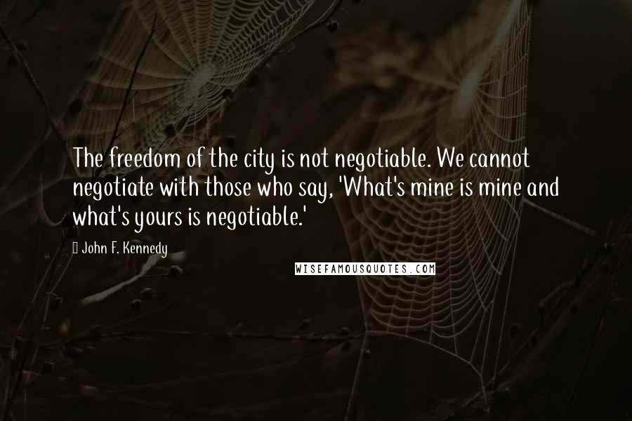John F. Kennedy quotes: The freedom of the city is not negotiable. We cannot negotiate with those who say, 'What's mine is mine and what's yours is negotiable.'
