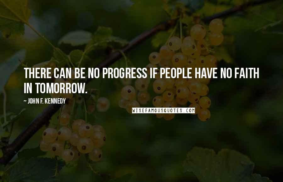 John F. Kennedy quotes: There can be no progress if people have no faith in tomorrow.