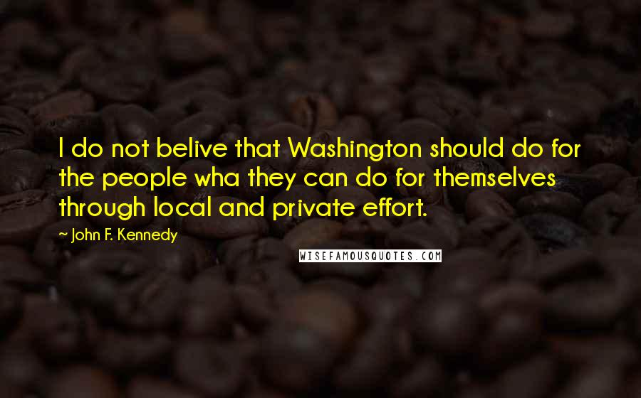 John F. Kennedy quotes: I do not belive that Washington should do for the people wha they can do for themselves through local and private effort.
