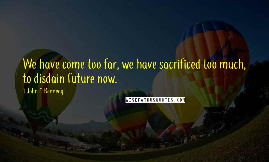 John F. Kennedy quotes: We have come too far, we have sacrificed too much, to disdain future now.