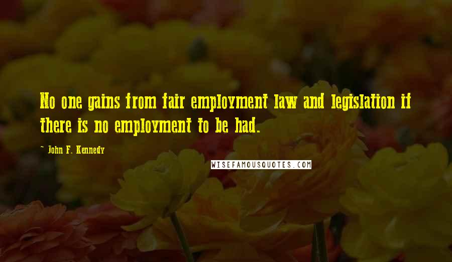 John F. Kennedy quotes: No one gains from fair employment law and legislation if there is no employment to be had.
