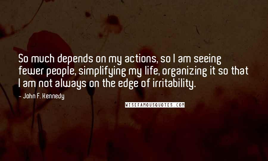 John F. Kennedy quotes: So much depends on my actions, so I am seeing fewer people, simplifying my life, organizing it so that I am not always on the edge of irritability.
