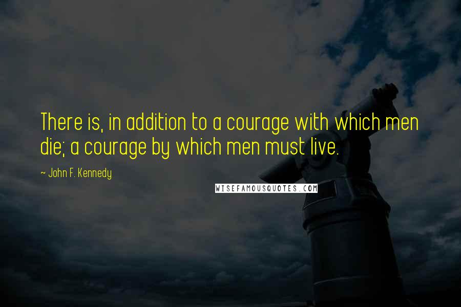 John F. Kennedy quotes: There is, in addition to a courage with which men die; a courage by which men must live.