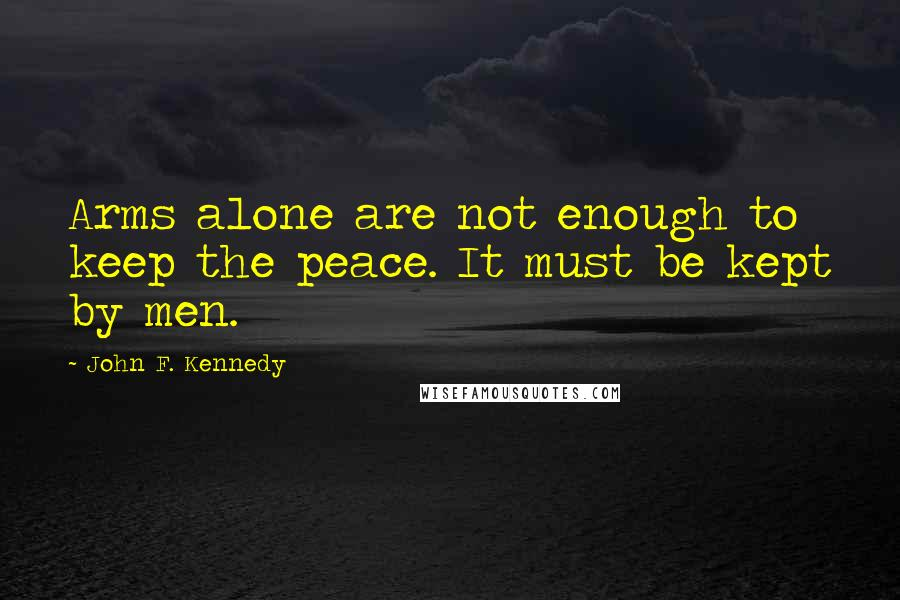 John F. Kennedy quotes: Arms alone are not enough to keep the peace. It must be kept by men.