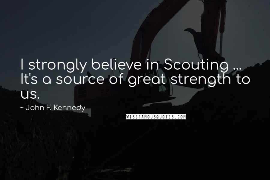 John F. Kennedy quotes: I strongly believe in Scouting ... It's a source of great strength to us.