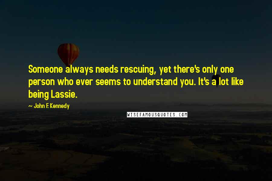 John F. Kennedy quotes: Someone always needs rescuing, yet there's only one person who ever seems to understand you. It's a lot like being Lassie.