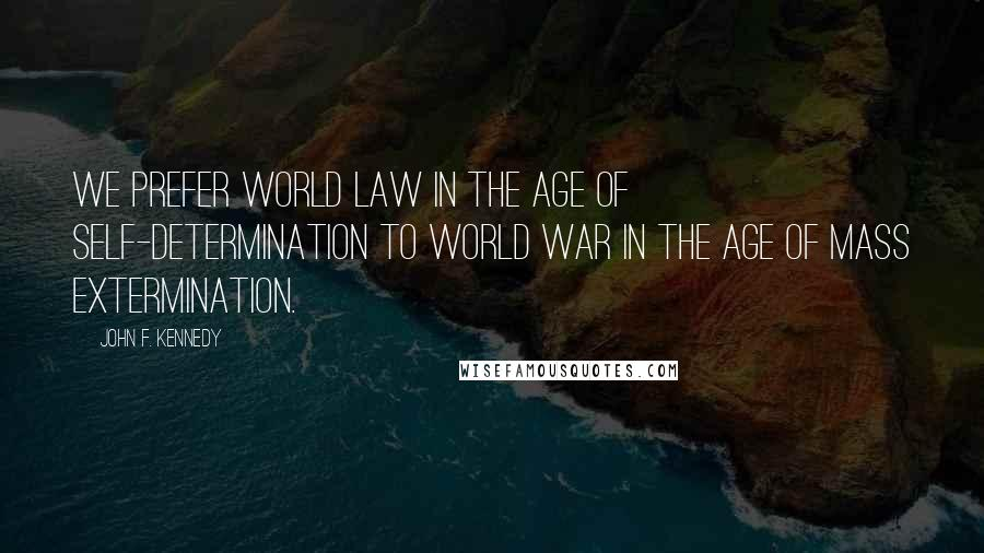 John F. Kennedy quotes: We prefer world law in the age of self-determination to world war in the age of mass extermination.