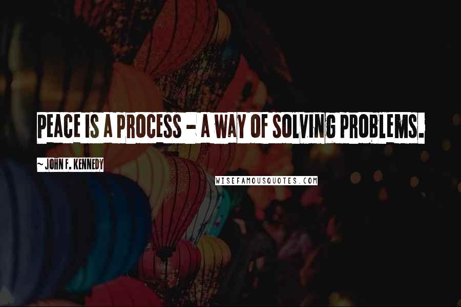 John F. Kennedy quotes: Peace is a process - a way of solving problems.