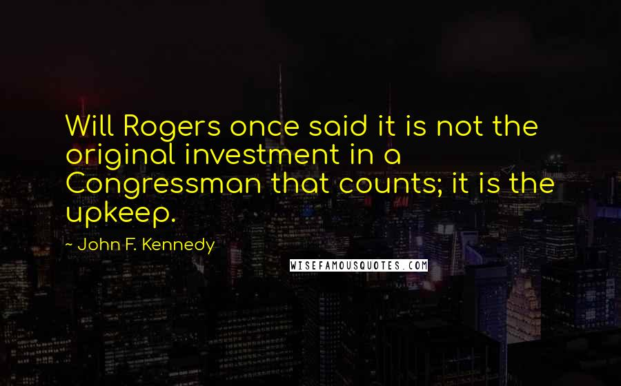 John F. Kennedy quotes: Will Rogers once said it is not the original investment in a Congressman that counts; it is the upkeep.