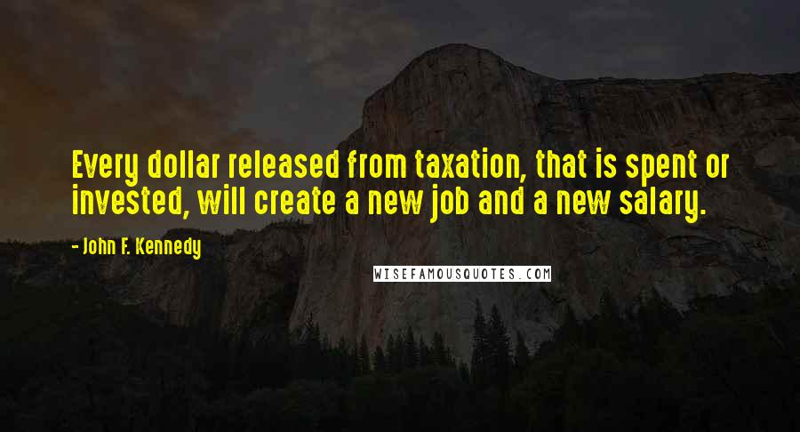 John F. Kennedy quotes: Every dollar released from taxation, that is spent or invested, will create a new job and a new salary.