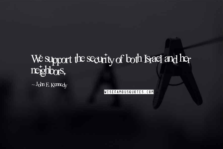 John F. Kennedy quotes: We support the security of both Israel and her neighbors.