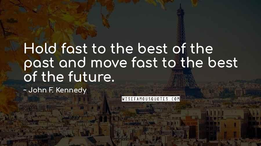 John F. Kennedy quotes: Hold fast to the best of the past and move fast to the best of the future.
