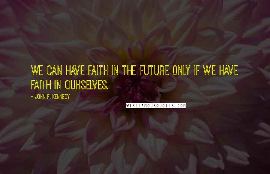 John F. Kennedy quotes: We can have faith in the future only if we have faith in ourselves.